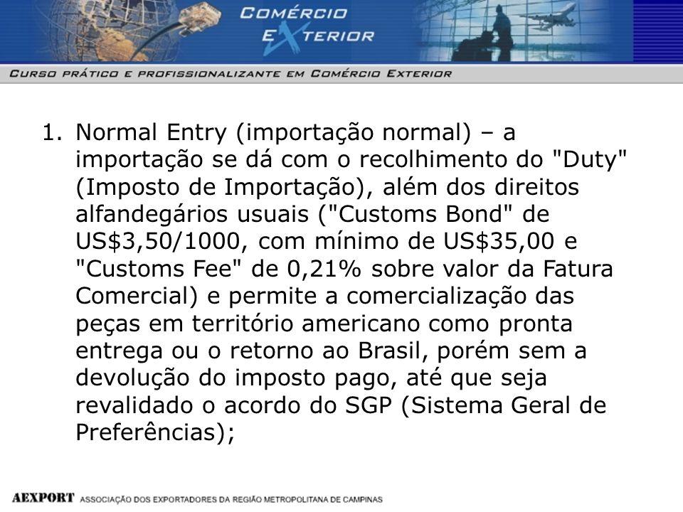 Normal Entry (importação normal) – a importação se dá com o recolhimento do Duty (Imposto de Importação), além dos direitos alfandegários usuais ( Customs Bond de US$3,50/1000, com mínimo de US$35,00 e Customs Fee de 0,21% sobre valor da Fatura Comercial) e permite a comercialização das peças em território americano como pronta entrega ou o retorno ao Brasil, porém sem a devolução do imposto pago, até que seja revalidado o acordo do SGP (Sistema Geral de Preferências);