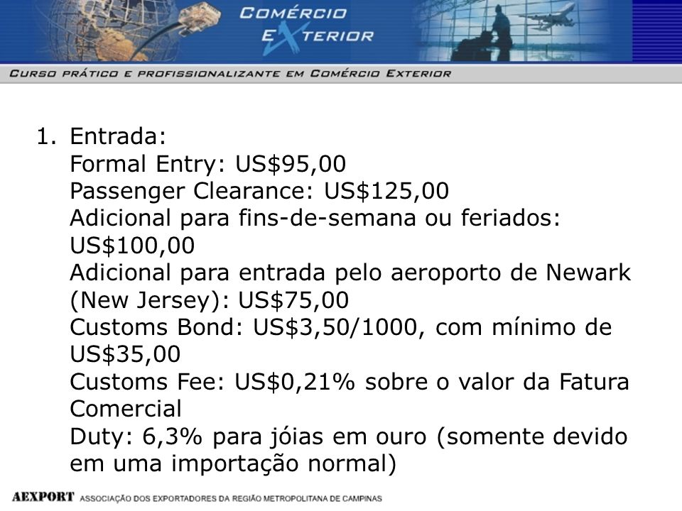Entrada: Formal Entry: US$95,00 Passenger Clearance: US$125,00 Adicional para fins-de-semana ou feriados: US$100,00 Adicional para entrada pelo aeroporto de Newark (New Jersey): US$75,00 Customs Bond: US$3,50/1000, com mínimo de US$35,00 Customs Fee: US$0,21% sobre o valor da Fatura Comercial Duty: 6,3% para jóias em ouro (somente devido em uma importação normal)