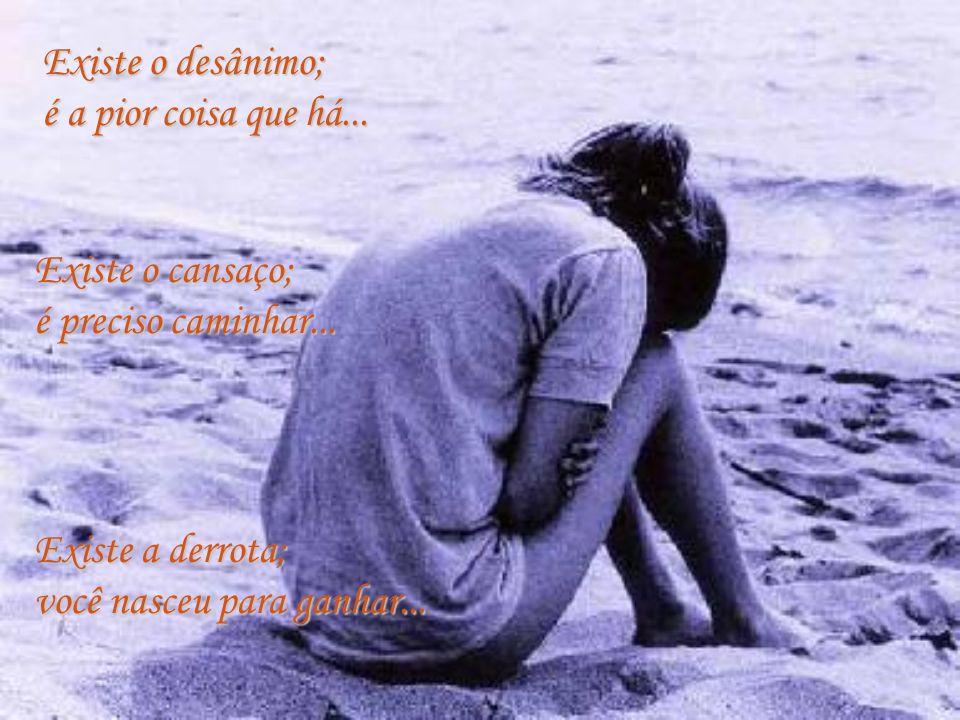 Existe o desânimo; é a pior coisa que há... Existe o cansaço; é preciso caminhar... Existe a derrota;