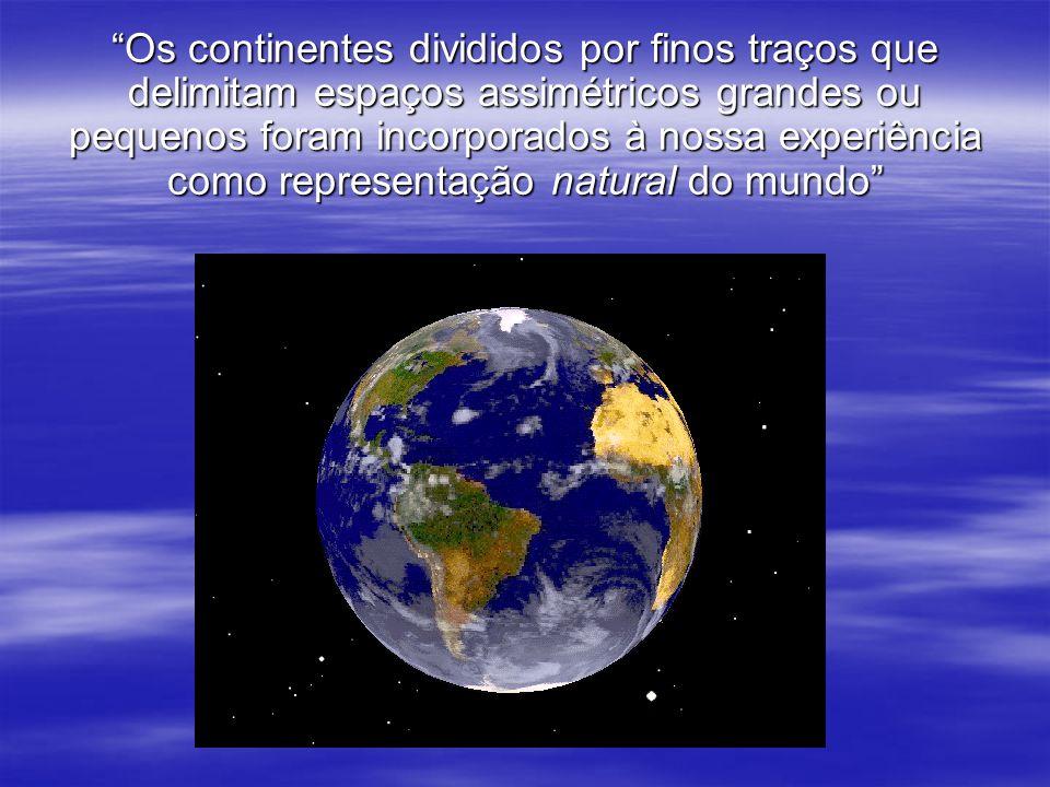 Os continentes divididos por finos traços que delimitam espaços assimétricos grandes ou pequenos foram incorporados à nossa experiência como representação natural do mundo