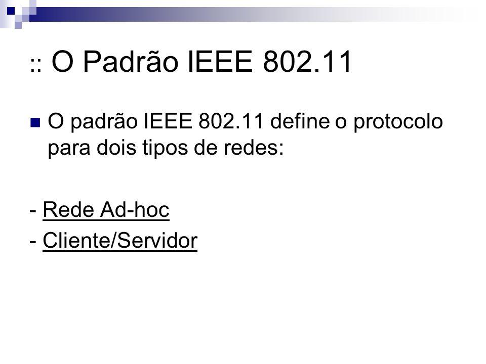 :: O Padrão IEEE 802.11 O padrão IEEE 802.11 define o protocolo para dois tipos de redes: - Rede Ad-hoc.