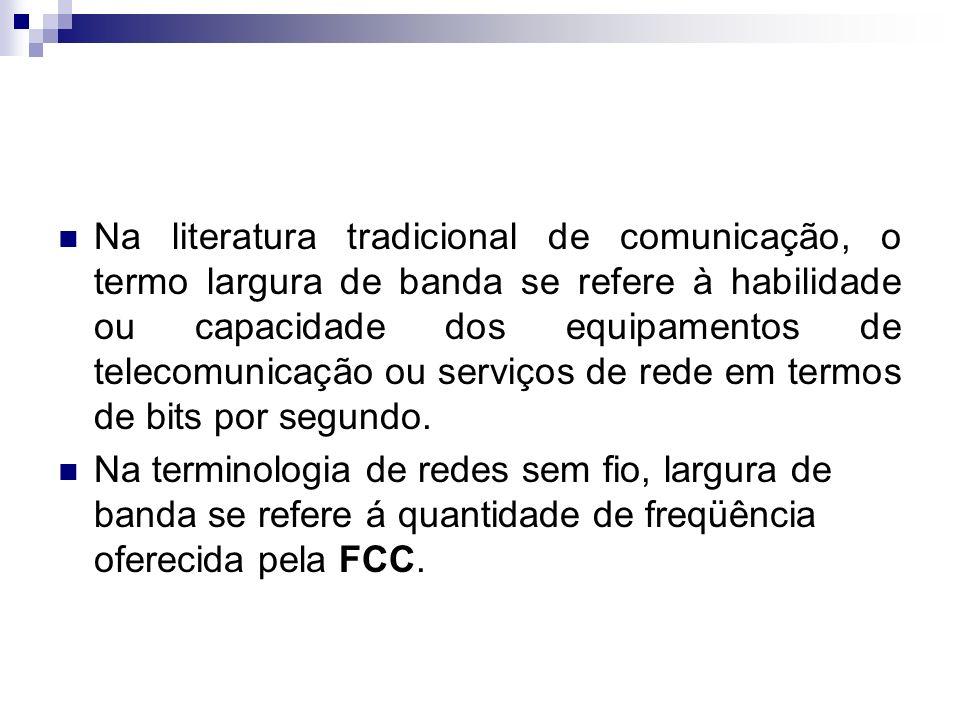 Na literatura tradicional de comunicação, o termo largura de banda se refere à habilidade ou capacidade dos equipamentos de telecomunicação ou serviços de rede em termos de bits por segundo.
