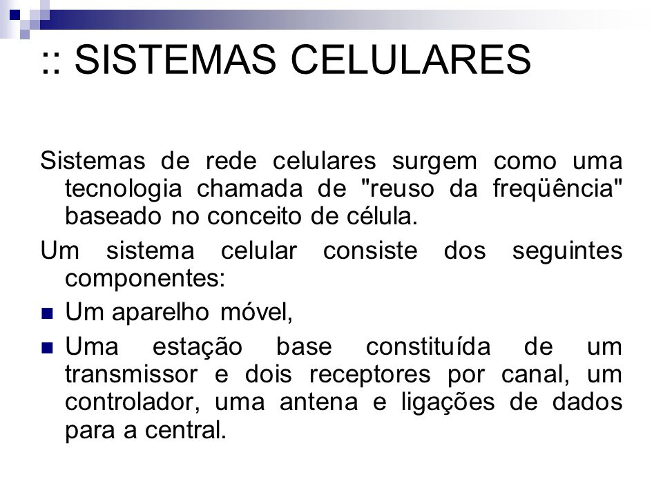 :: SISTEMAS CELULARES Sistemas de rede celulares surgem como uma tecnologia chamada de reuso da freqüência baseado no conceito de célula.