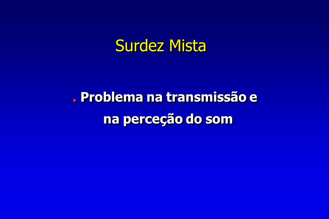 Surdez Mista . Problema na transmissão e na perceção do som