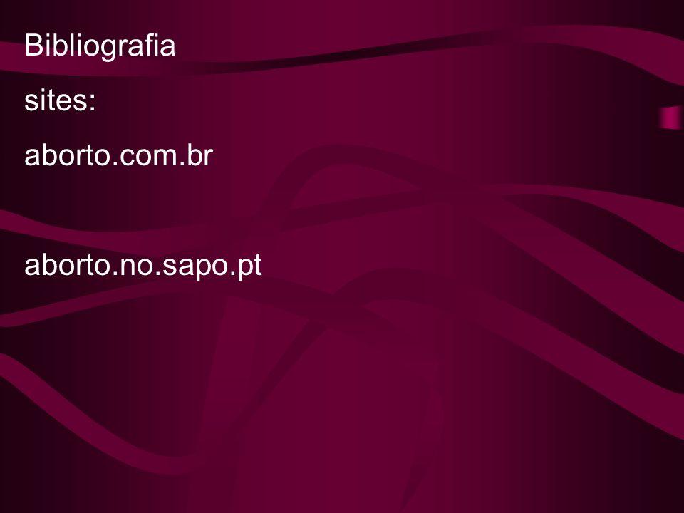 Bibliografia sites: aborto.com.br aborto.no.sapo.pt