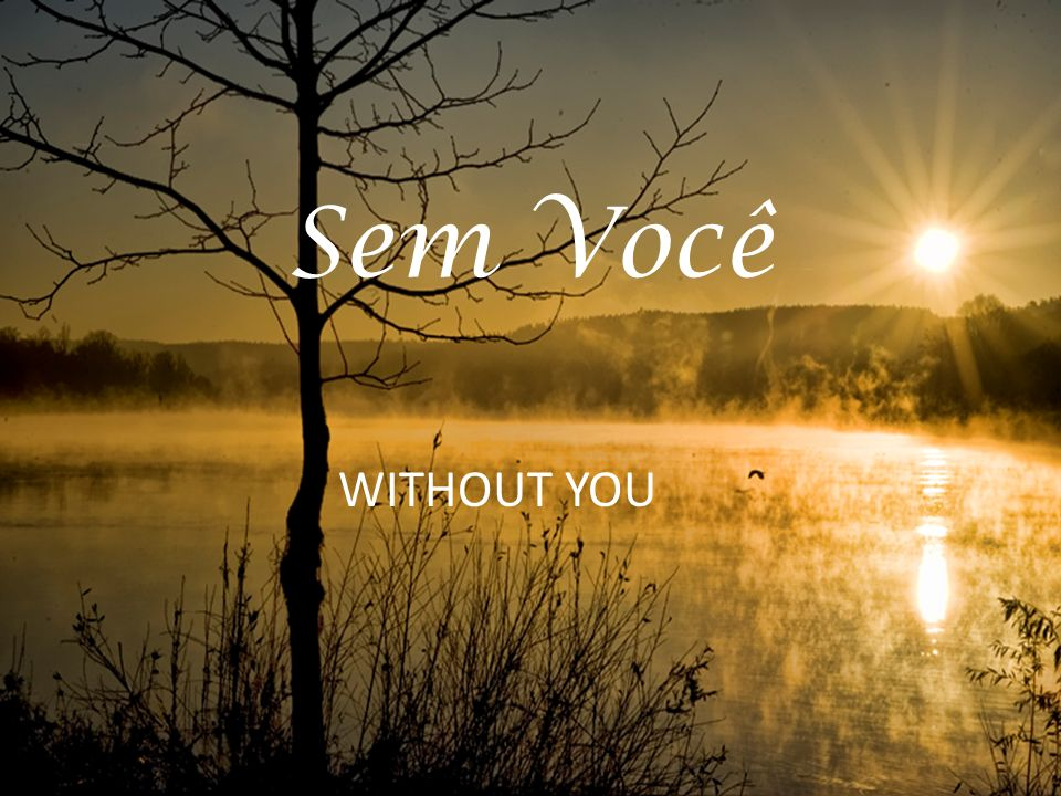 Sem Você WITHOUT YOU