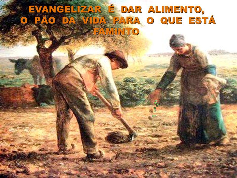 EVANGELIZAR É DAR ALIMENTO, O PÃO DA VIDA PARA O QUE ESTÁ FAMINTO