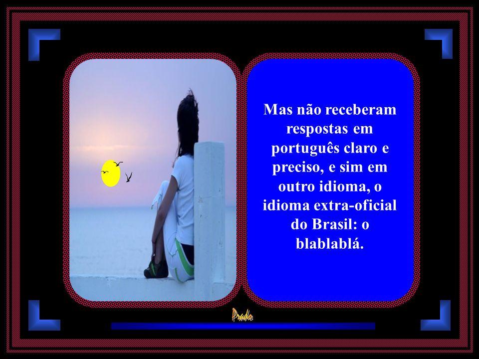 Mas não receberam respostas em português claro e preciso, e sim em outro idioma, o idioma extra-oficial do Brasil: o blablablá.