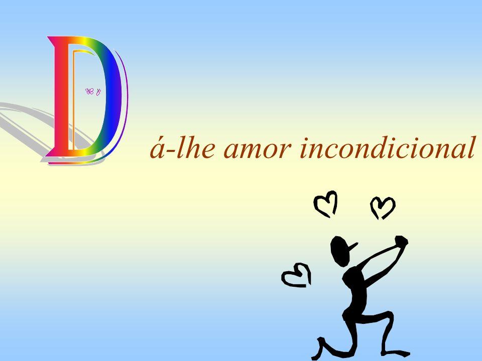 D á-lhe amor incondicional