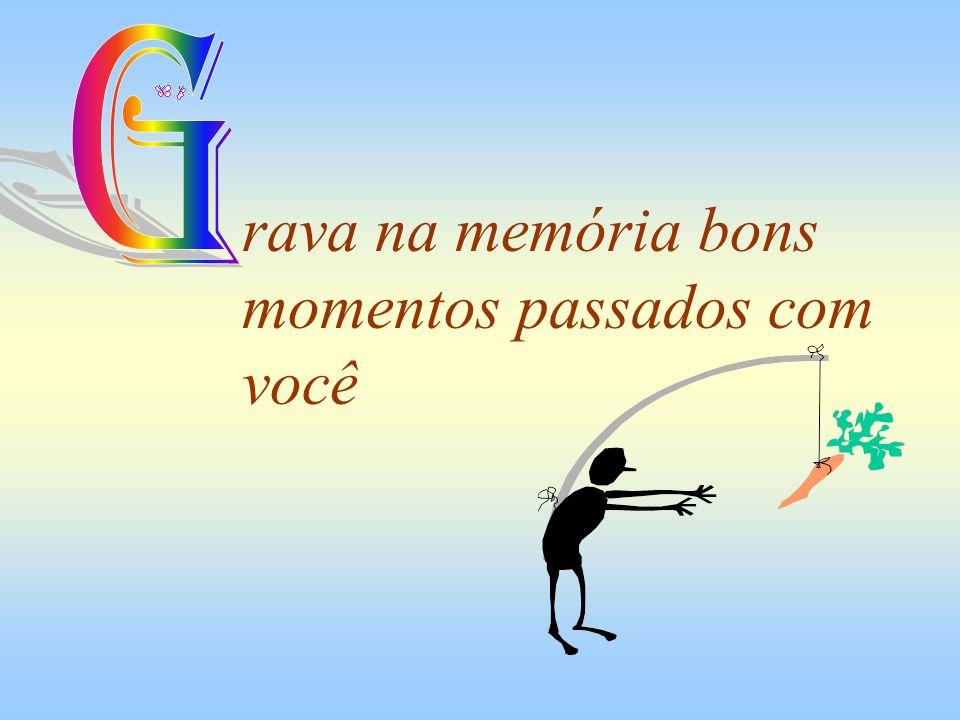 G rava na memória bons momentos passados com você