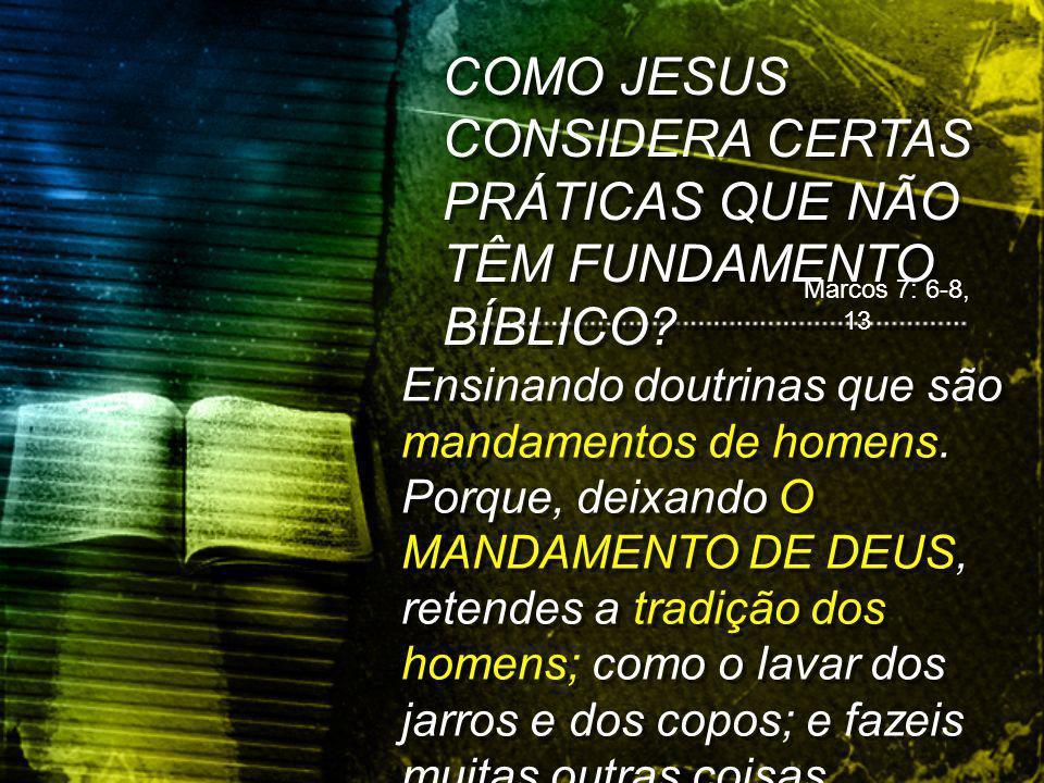 COMO JESUS CONSIDERA CERTAS PRÁTICAS QUE NÃO TÊM FUNDAMENTO BÍBLICO