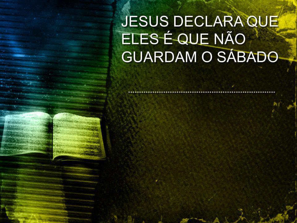 JESUS DECLARA QUE ELES É QUE NÃO GUARDAM O SÁBADO