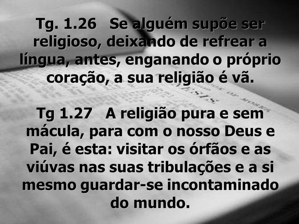 Tg. 1.26 Se alguém supõe ser religioso, deixando de refrear a língua, antes, enganando o próprio coração, a sua religião é vã.