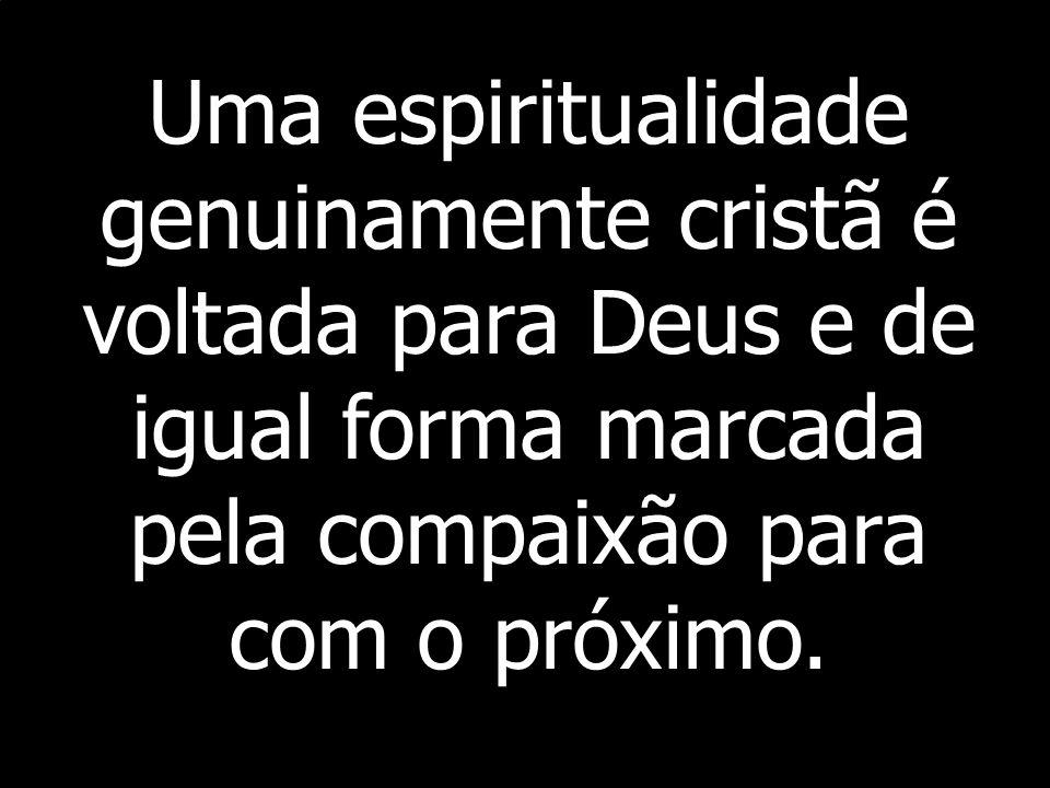 Uma espiritualidade genuinamente cristã é voltada para Deus e de igual forma marcada pela compaixão para com o próximo.