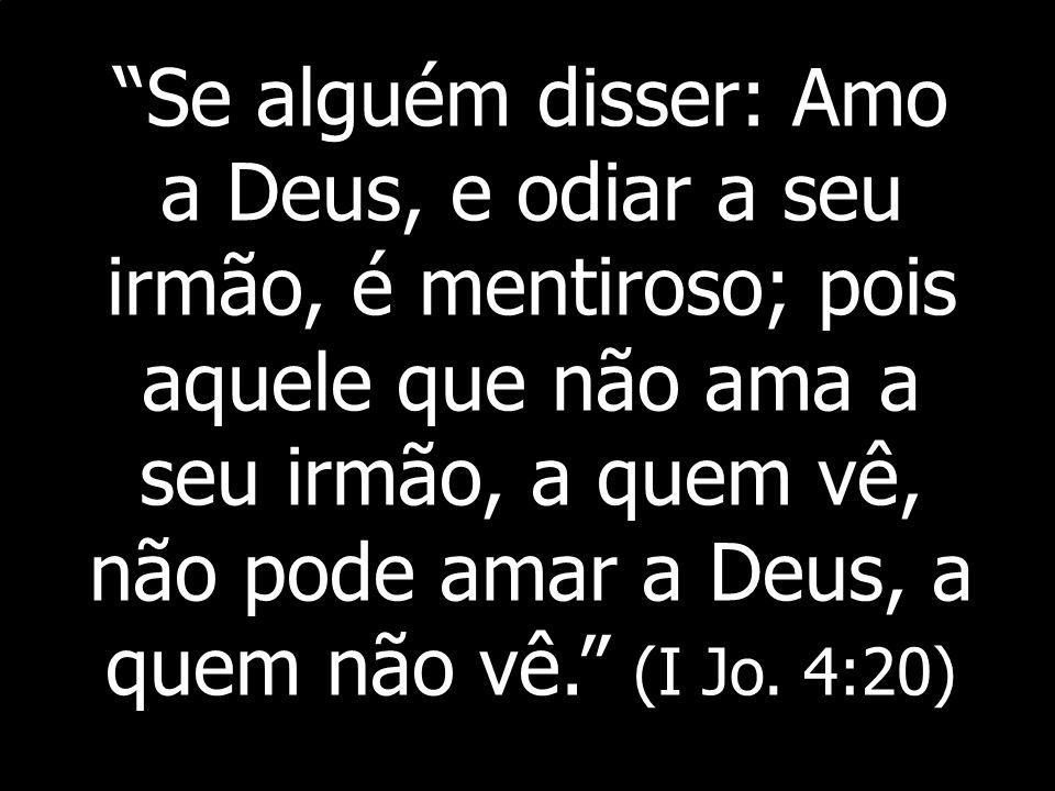 Se alguém disser: Amo a Deus, e odiar a seu irmão, é mentiroso; pois aquele que não ama a seu irmão, a quem vê, não pode amar a Deus, a quem não vê. (I Jo.