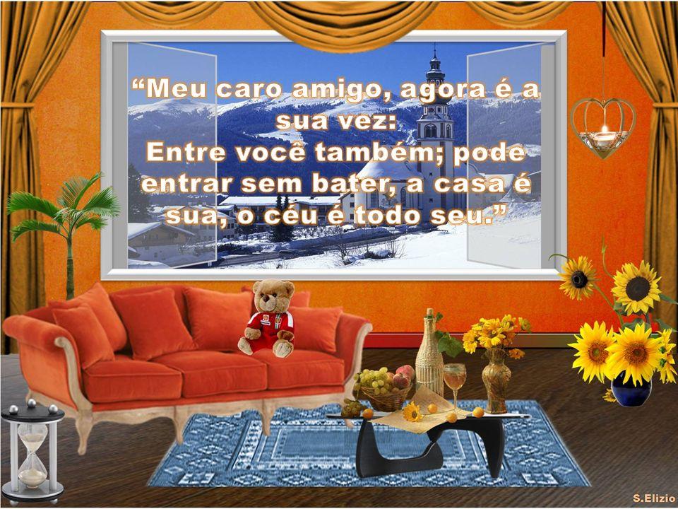 Meu caro amigo, agora é a sua vez: Entre você também; pode entrar sem bater, a casa é sua, o céu é todo seu.