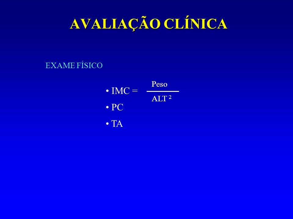 AVALIAÇÃO CLÍNICA EXAME FÍSICO Peso ALT 2 IMC = PC TA
