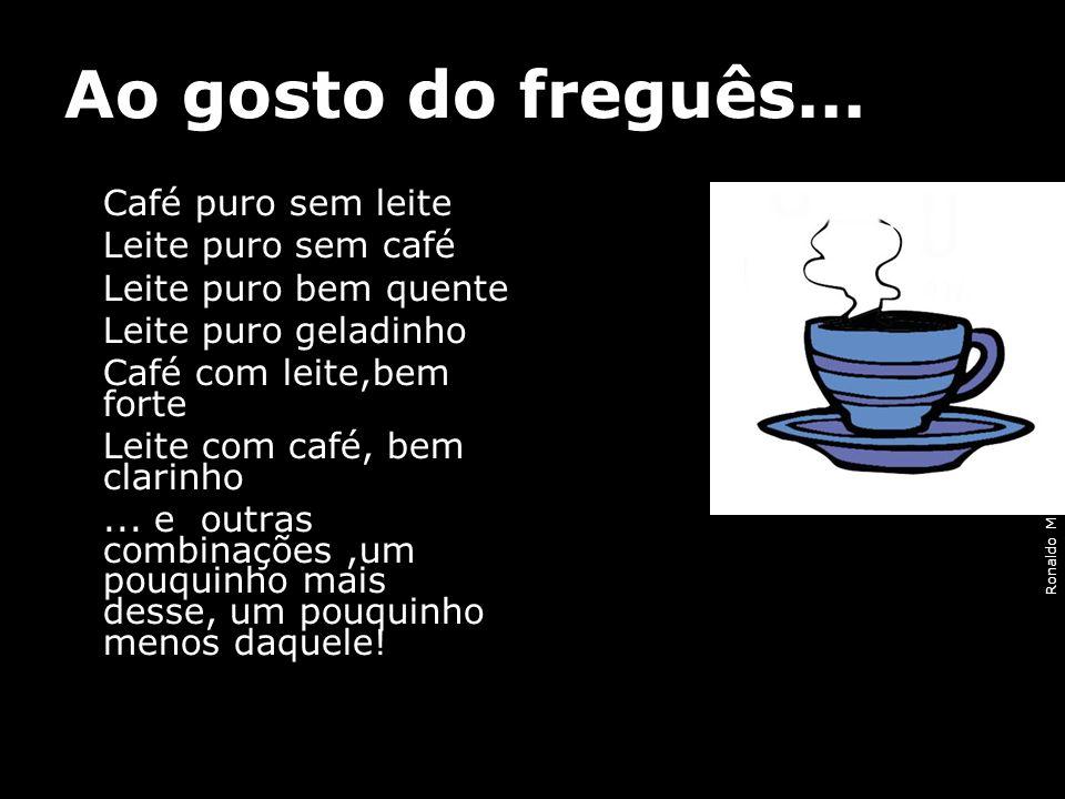 Ao gosto do freguês... Café puro sem leite Leite puro sem café