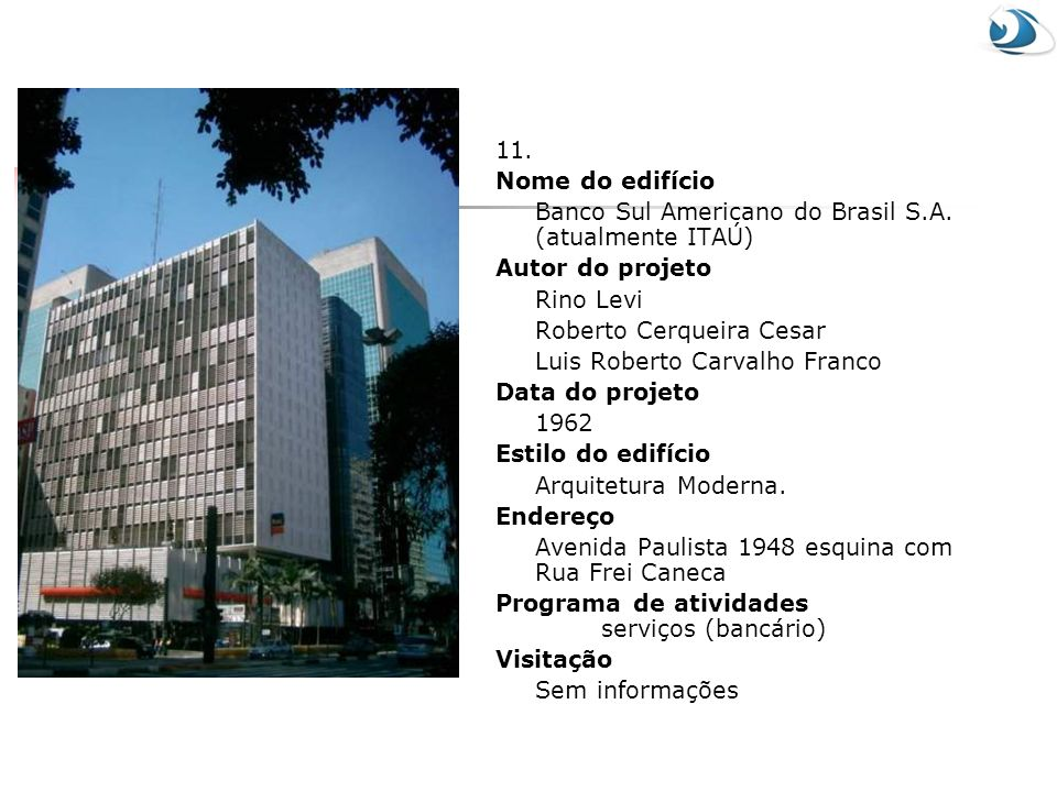 11. Nome do edifício. Banco Sul Americano do Brasil S.A. (atualmente ITAÚ) Autor do projeto. Rino Levi.