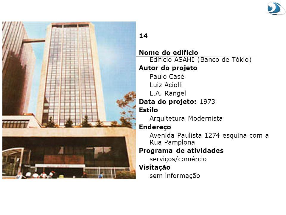14 Nome do edifício Edifício ASAHI (Banco de Tókio) Autor do projeto. Paulo Casé. Luiz Aciolli. L.A. Rangel.