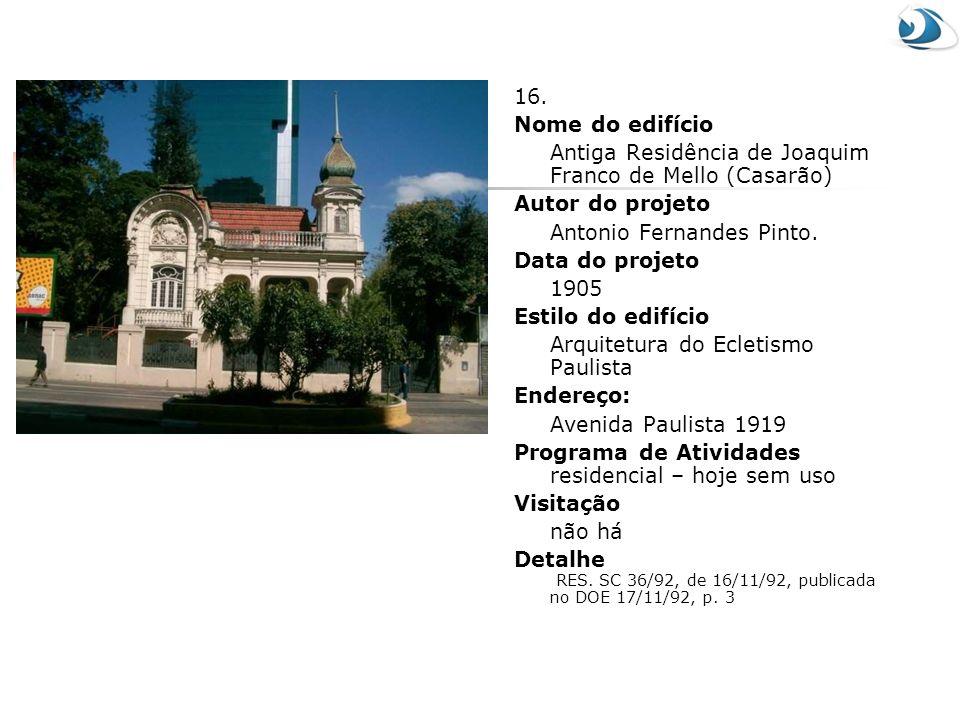 16. Nome do edifício. Antiga Residência de Joaquim Franco de Mello (Casarão) Autor do projeto. Antonio Fernandes Pinto.