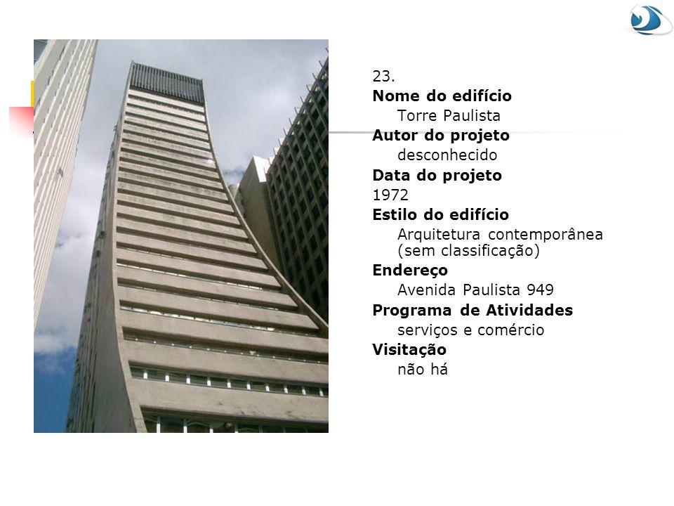 23. Nome do edifício. Torre Paulista. Autor do projeto. desconhecido. Data do projeto. 1972. Estilo do edifício.