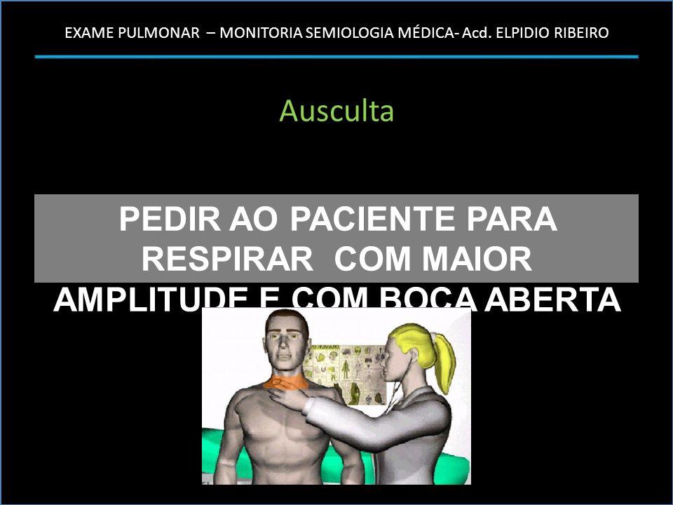 PEDIR AO PACIENTE PARA RESPIRAR COM MAIOR AMPLITUDE E COM BOCA ABERTA