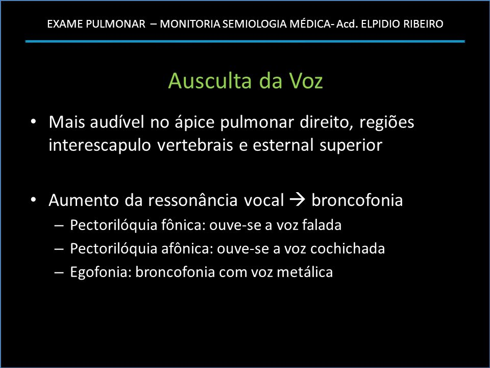 Ausculta da Voz Mais audível no ápice pulmonar direito, regiões interescapulo vertebrais e esternal superior.