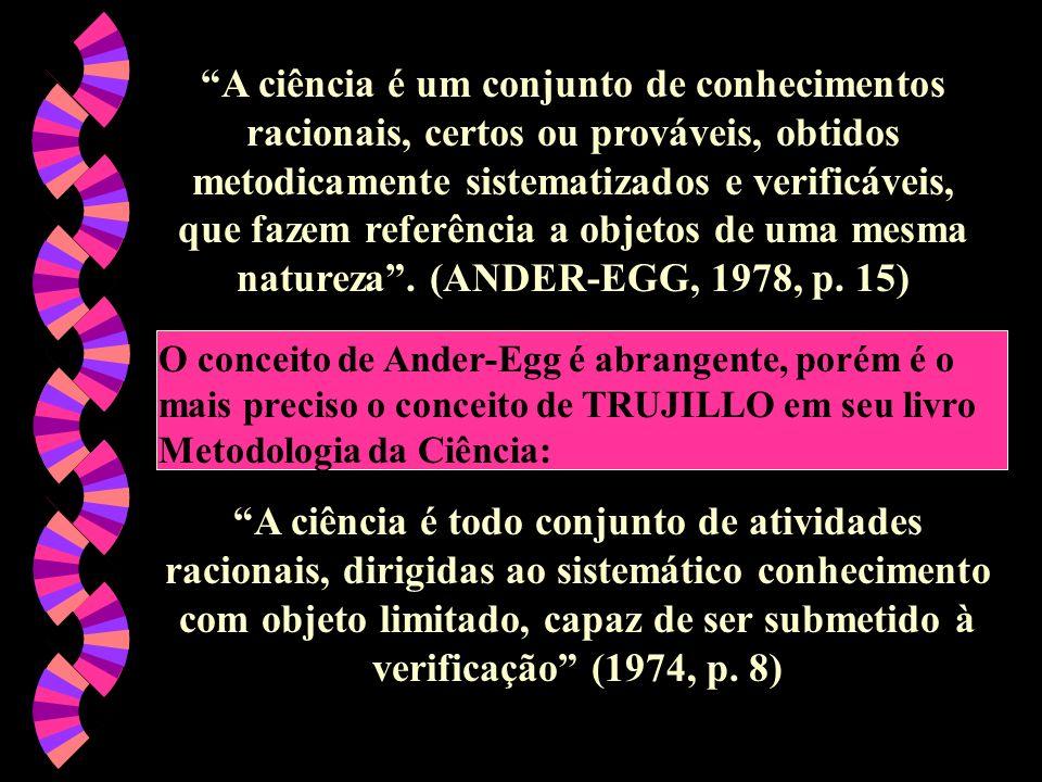 A ciência é um conjunto de conhecimentos racionais, certos ou prováveis, obtidos metodicamente sistematizados e verificáveis, que fazem referência a objetos de uma mesma natureza . (ANDER-EGG, 1978, p. 15)