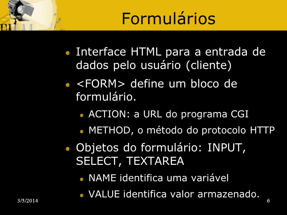 Formulários Interface HTML para a entrada de dados pelo usuário (cliente) <FORM> define um bloco de formulário.