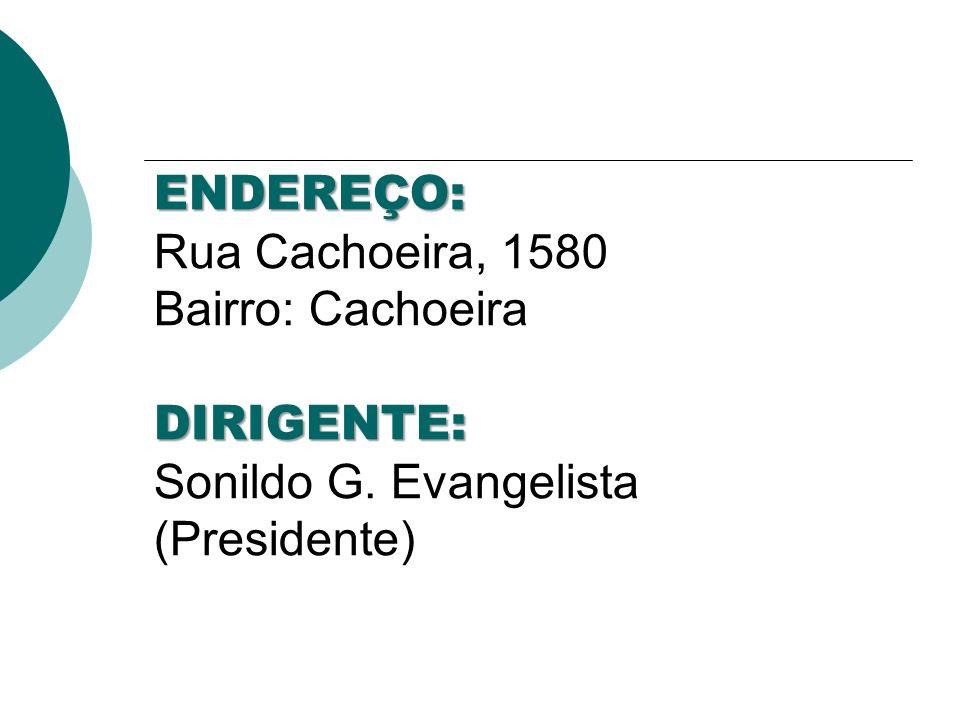 ENDEREÇO: Rua Cachoeira, 1580 Bairro: Cachoeira DIRIGENTE: Sonildo G