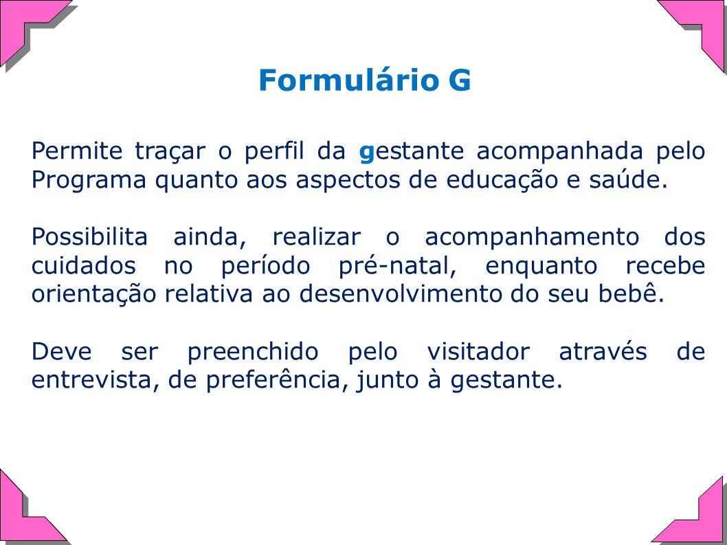 Formulário G Permite traçar o perfil da gestante acompanhada pelo Programa quanto aos aspectos de educação e saúde.
