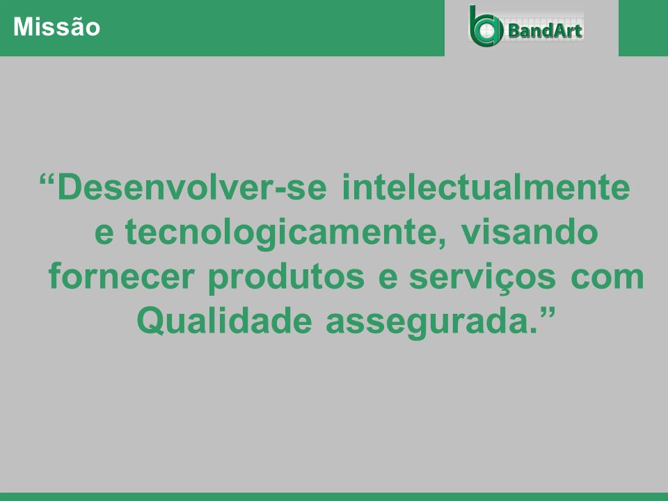 Missão Desenvolver-se intelectualmente e tecnologicamente, visando fornecer produtos e serviços com Qualidade assegurada.