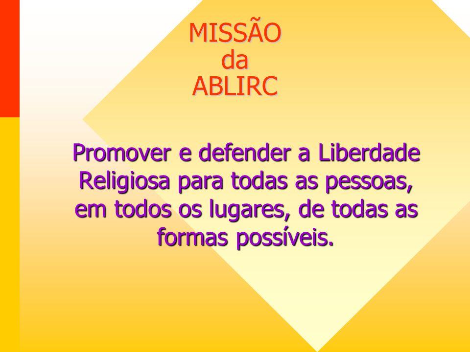 MISSÃO da ABLIRC Promover e defender a Liberdade Religiosa para todas as pessoas, em todos os lugares, de todas as formas possíveis.