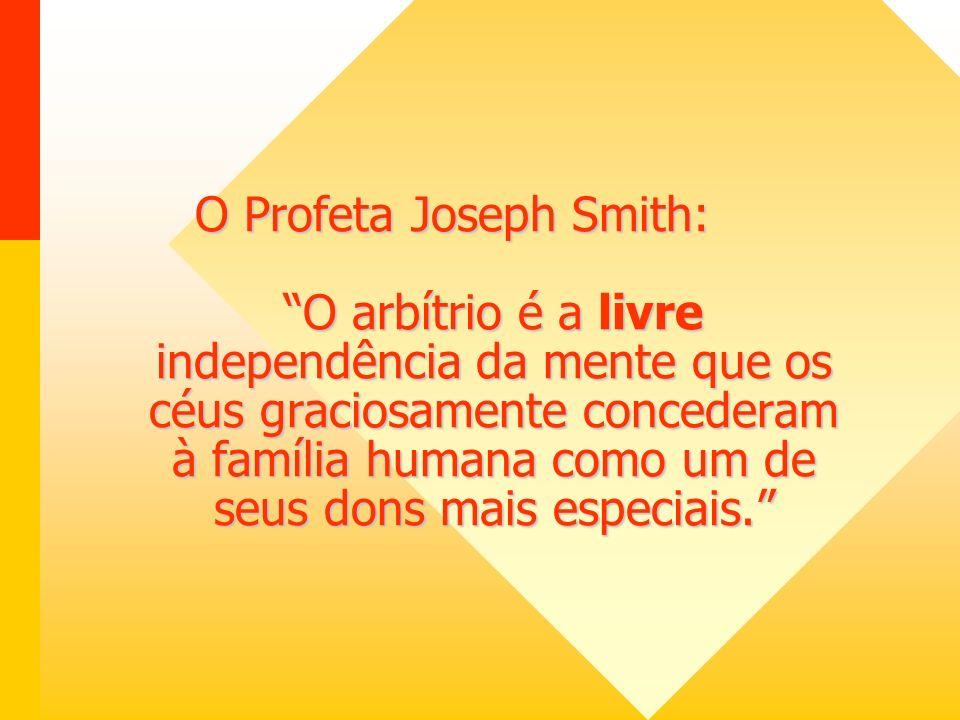 O Profeta Joseph Smith: O arbítrio é a livre independência da mente que os céus graciosamente concederam à família humana como um de seus dons mais especiais.