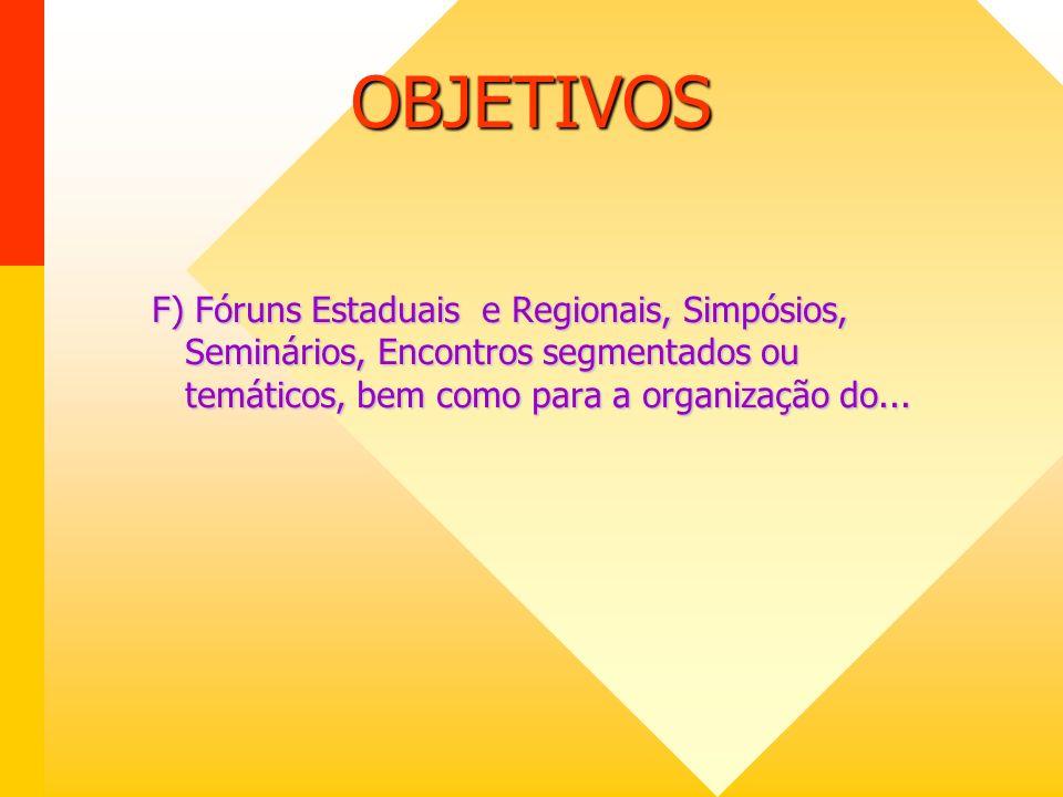 OBJETIVOS F) Fóruns Estaduais e Regionais, Simpósios, Seminários, Encontros segmentados ou temáticos, bem como para a organização do...