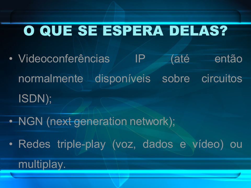 O QUE SE ESPERA DELAS Videoconferências IP (até então normalmente disponíveis sobre circuitos ISDN);