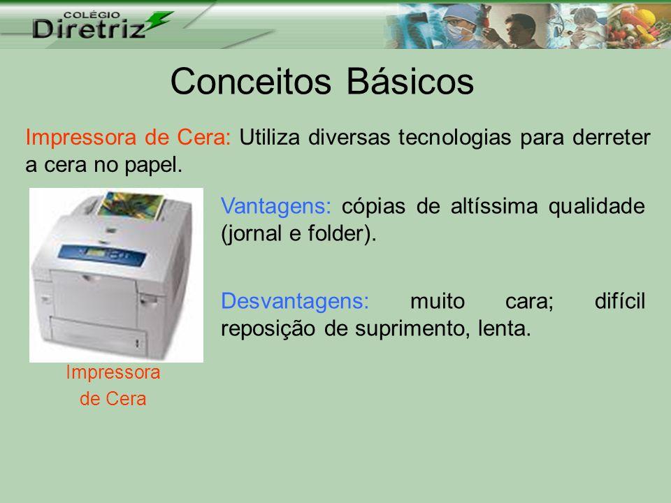 Conceitos Básicos Impressora de Cera: Utiliza diversas tecnologias para derreter a cera no papel.