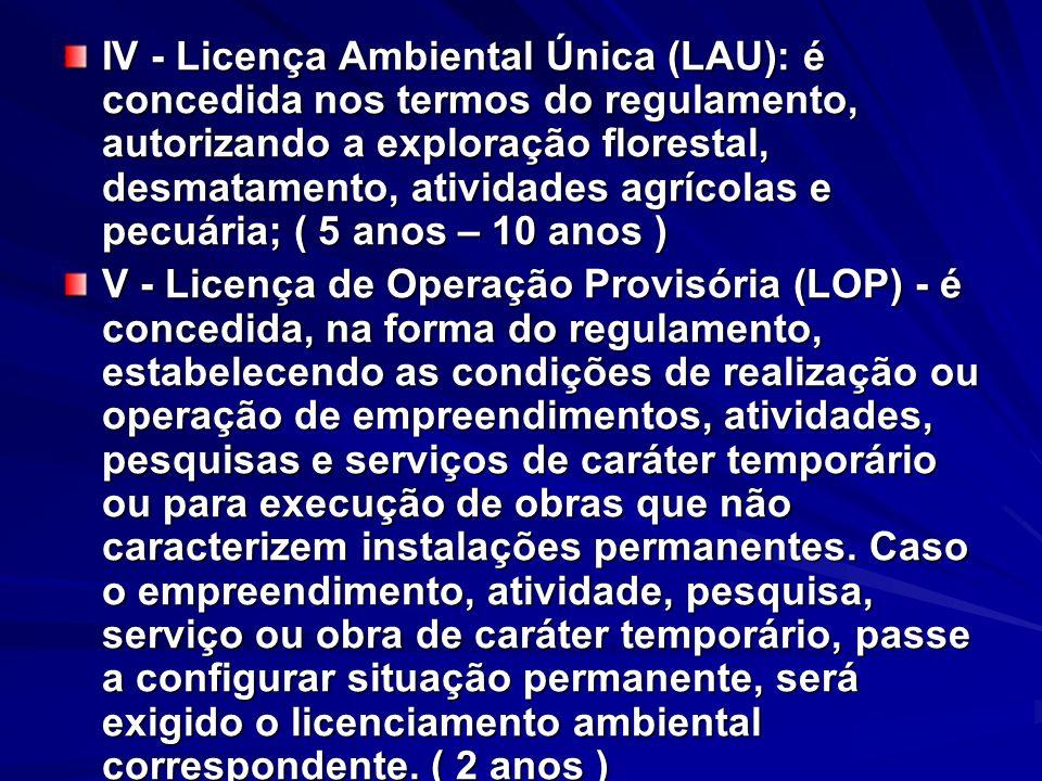 IV - Licença Ambiental Única (LAU): é concedida nos termos do regulamento, autorizando a exploração florestal, desmatamento, atividades agrícolas e pecuária; ( 5 anos – 10 anos )