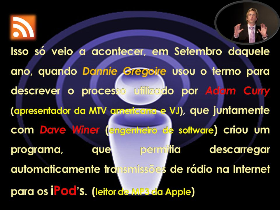 Isso só veio a acontecer, em Setembro daquele ano, quando Dannie Gregoire usou o termo para descrever o processo utilizado por Adam Curry (apresentador da MTV americana e VJ), que juntamente com Dave Winer (engenheiro de software) criou um programa, que permitia descarregar automaticamente transmissões de rádio na Internet para os iPod's.