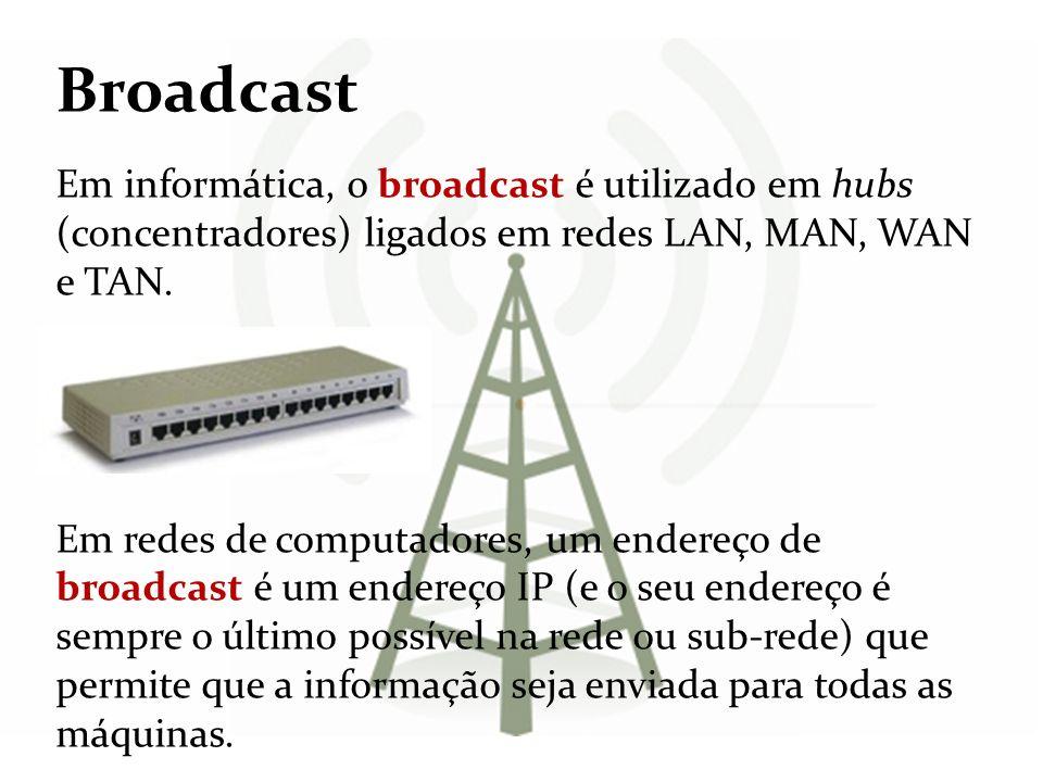 Broadcast Em informática, o broadcast é utilizado em hubs (concentradores) ligados em redes LAN, MAN, WAN e TAN.