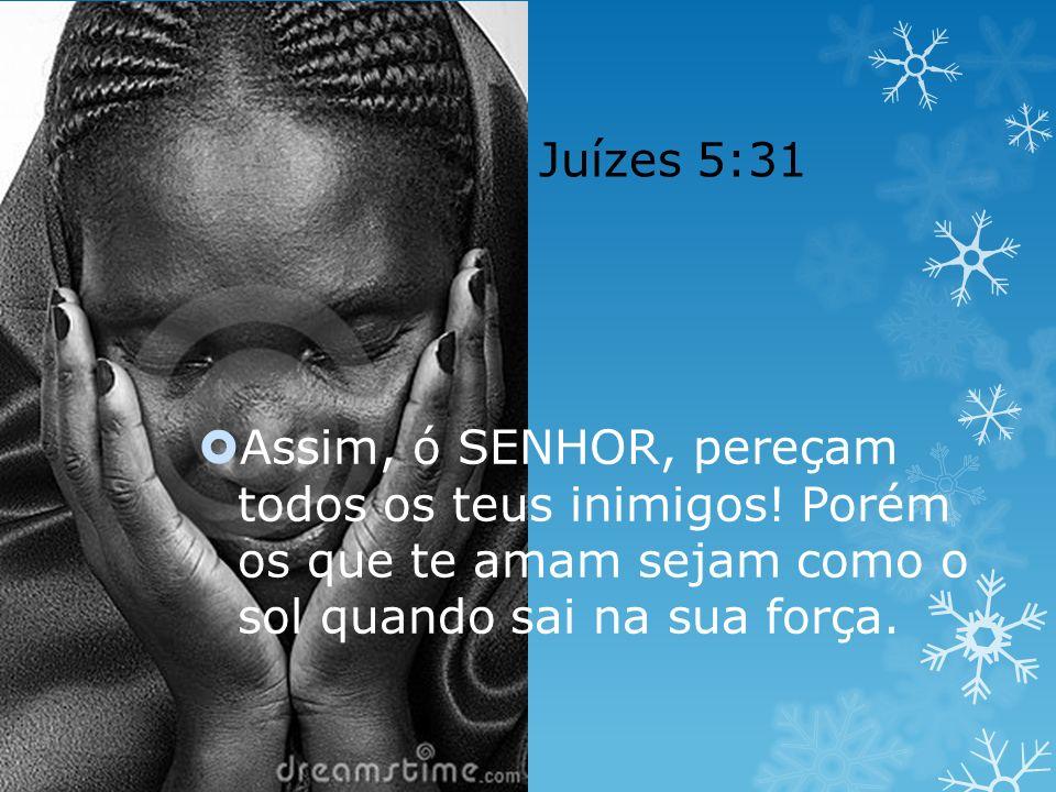 Juízes 5:31 Assim, ó SENHOR, pereçam todos os teus inimigos.