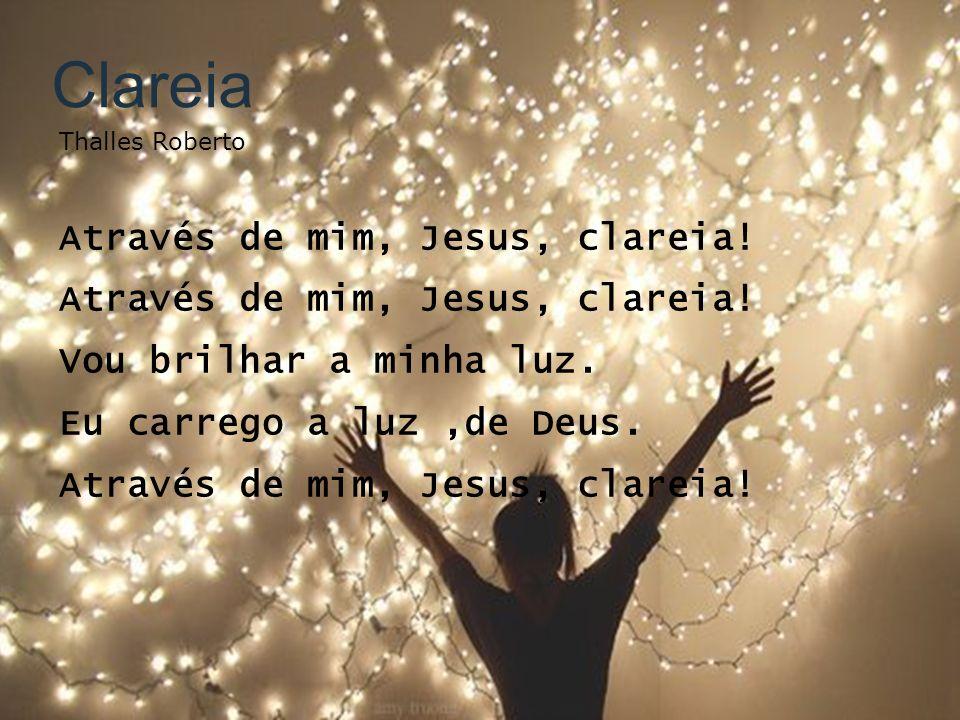Clareia Através de mim, Jesus, clareia! Vou brilhar a minha luz.