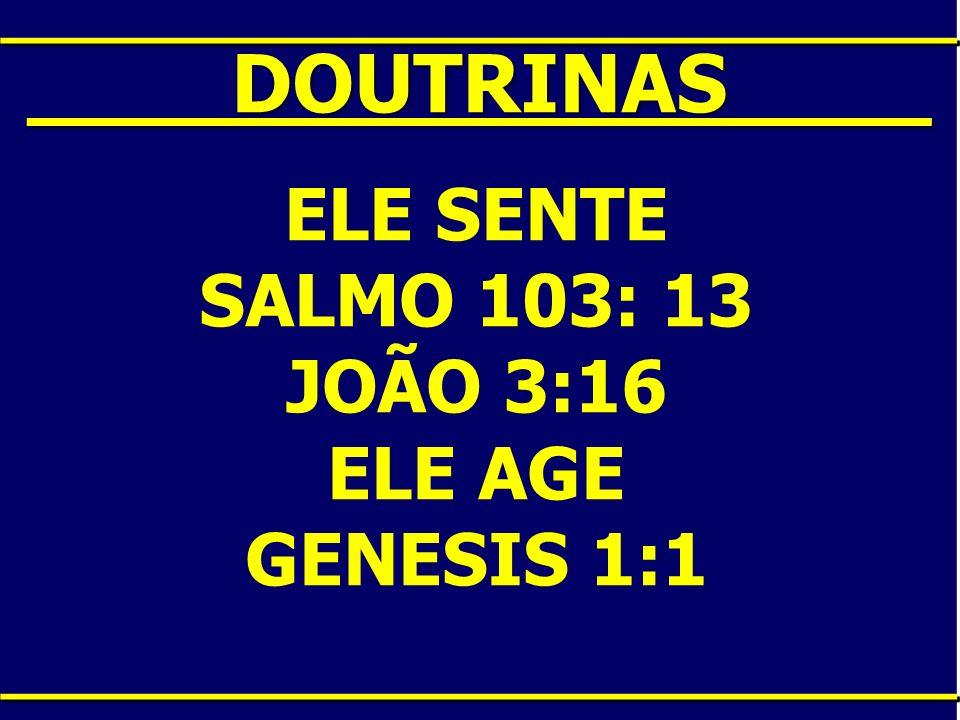 ____DOUTRINAS____ ELE SENTE SALMO 103: 13 JOÃO 3:16 ELE AGE
