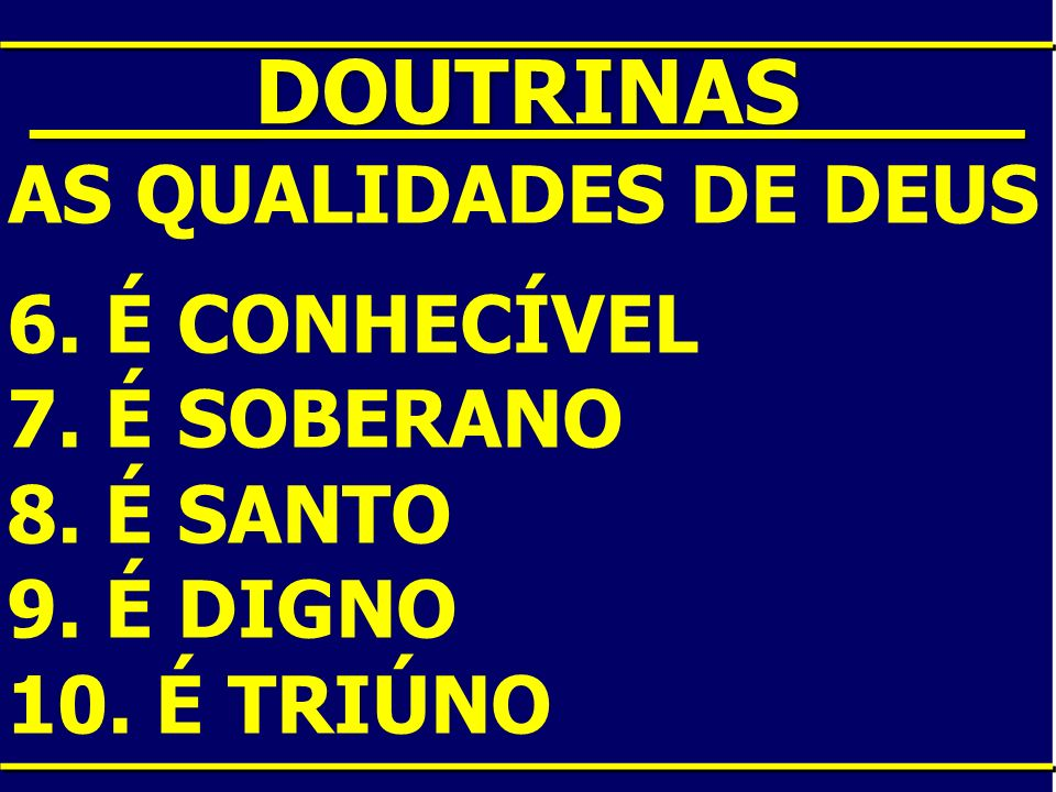 ____DOUTRINAS____ AS QUALIDADES DE DEUS 6. É CONHECÍVEL 7. É SOBERANO