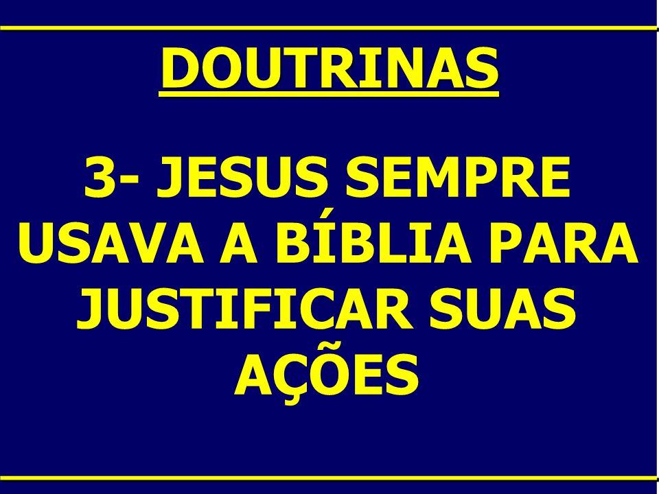 3- JESUS SEMPRE USAVA A BÍBLIA PARA JUSTIFICAR SUAS AÇÕES