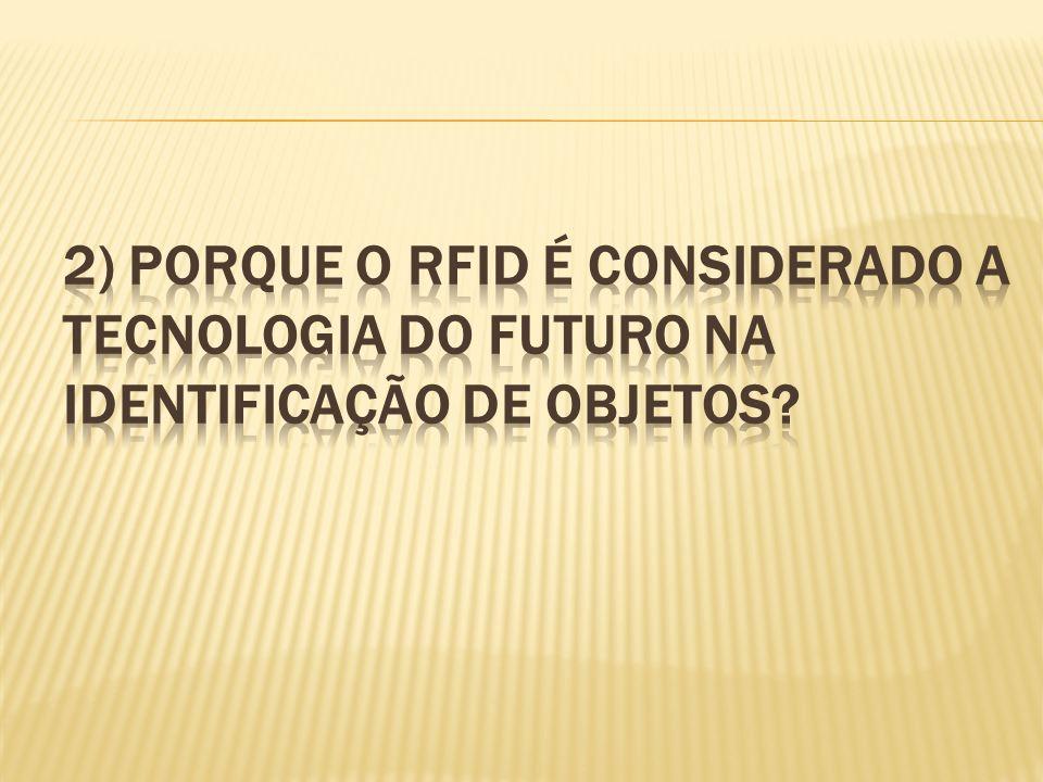 2) Porque o RFID é considerado a tecnologia do futuro na identificação de objetos