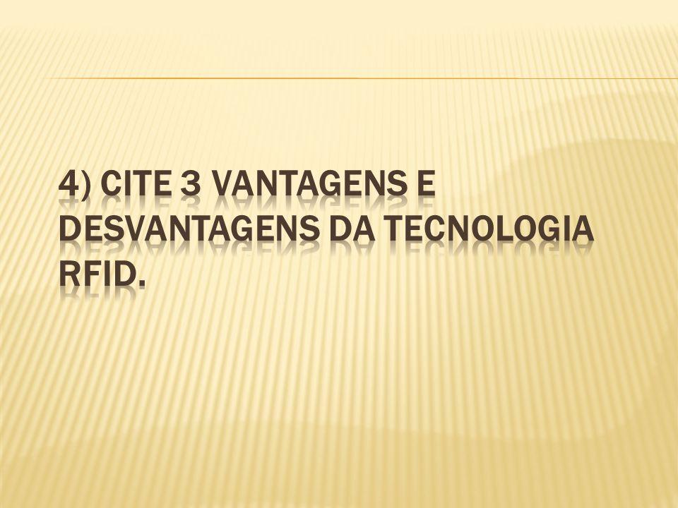4) Cite 3 vantagens e desvantagens da tecnologia RFID.
