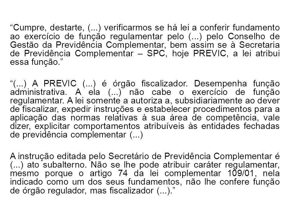 Cumpre, destarte, (...) verificarmos se há lei a conferir fundamento ao exercício de função regulamentar pelo (...) pelo Conselho de Gestão da Previdência Complementar, bem assim se à Secretaria de Previdência Complementar – SPC, hoje PREVIC, a lei atribui essa função. (...) A PREVIC (...) é órgão fiscalizador.