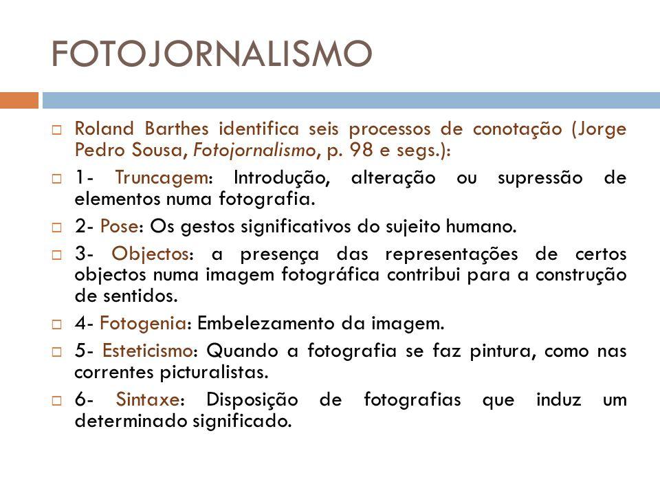 FOTOJORNALISMO Roland Barthes identifica seis processos de conotação (Jorge Pedro Sousa, Fotojornalismo, p. 98 e segs.):